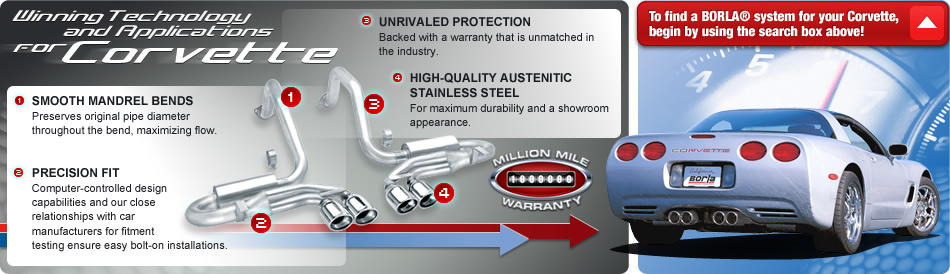Winning Technology and Applications for Corvette -- 1.) SMOOTH MANDREL BENDS - Preserves original pipe diameter throughout the bend, maximizing flow. -- 2.) PRECISION FIT - Computer-controlled design capabilities and our close relationships with car manufacturers for fitment testing ensure easy bolt-on installations. -- 3.) UNRIVALED PROTECTION - Backed with a warranty that is unmatched in the industry. -- 4.) HIGH-QUALITY AUSTENITIC STAINLESS STEEL - For maximum durability and a showroom appearance.  -- MILLION MILE WARRANTY -- To find a BORLA system for your Corvette, begin by using the search box above!